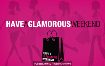 Have a Glamorous Weekend: la Moda arriva a Napoli